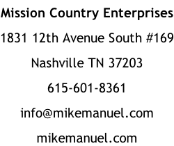 Mission Country Enterprises 1831 12th Avenue South #169 Nashville TN 37203 615-601-8361 info@mikemanuel.com mikemanuel.com
